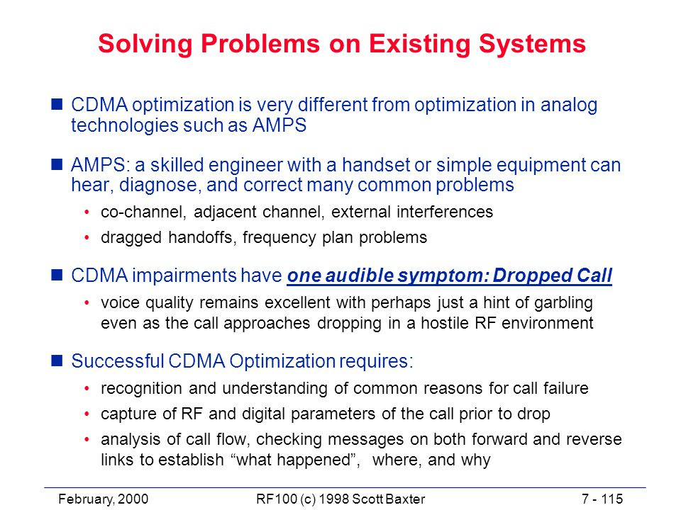 February, 20007 - 115RF100 (c) 1998 Scott Baxter Solving Problems on Existing Systems nCDMA optimization is very different from optimization in analog technologies such as AMPS nAMPS: a skilled engineer with a handset or simple equipment can hear, diagnose, and correct many common problems co-channel, adjacent channel, external interferences dragged handoffs, frequency plan problems nCDMA impairments have one audible symptom: Dropped Call voice quality remains excellent with perhaps just a hint of garbling even as the call approaches dropping in a hostile RF environment nSuccessful CDMA Optimization requires: recognition and understanding of common reasons for call failure capture of RF and digital parameters of the call prior to drop analysis of call flow, checking messages on both forward and reverse links to establish what happened , where, and why