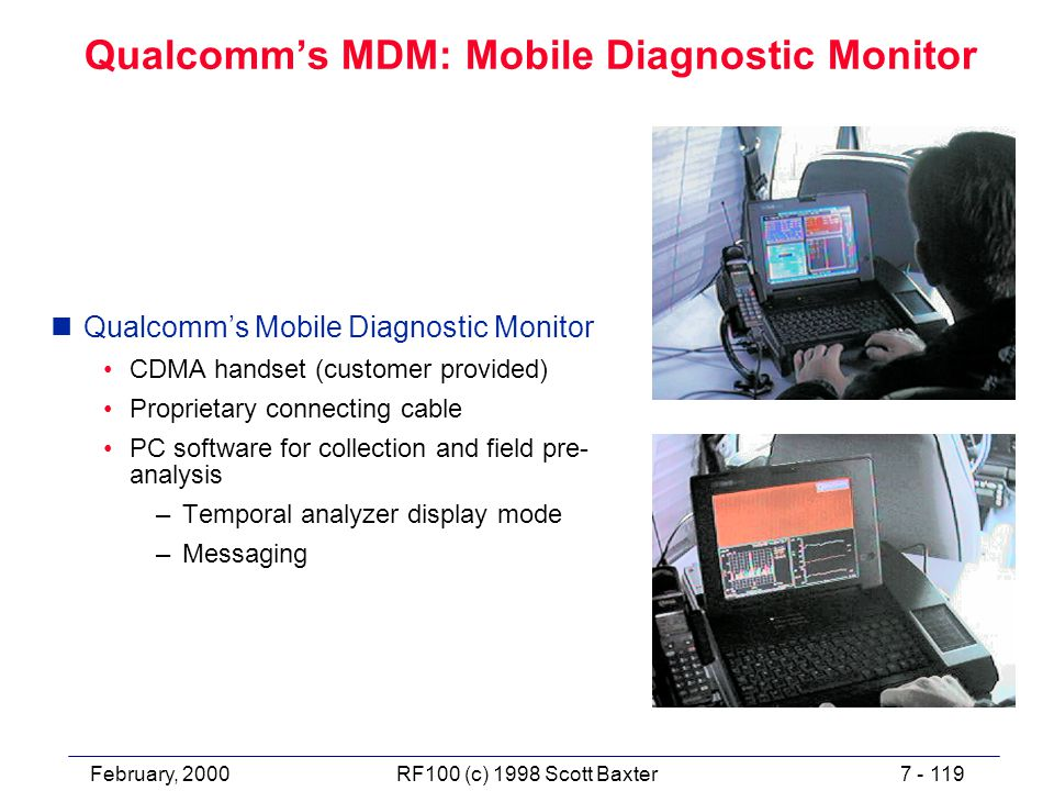 February, 20007 - 119RF100 (c) 1998 Scott Baxter Qualcomm's MDM: Mobile Diagnostic Monitor nQualcomm's Mobile Diagnostic Monitor CDMA handset (customer provided) Proprietary connecting cable PC software for collection and field pre- analysis –Temporal analyzer display mode –Messaging