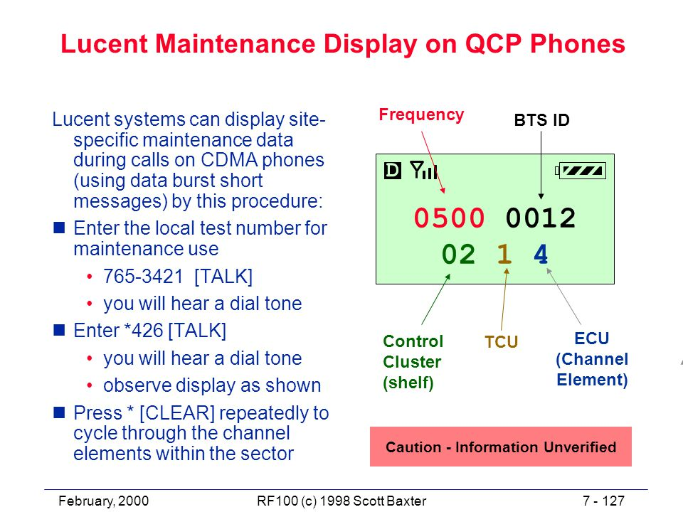 February, 20007 - 127RF100 (c) 1998 Scott Baxter Lucent Maintenance Display on QCP Phones Lucent systems can display site- specific maintenance data during calls on CDMA phones (using data burst short messages) by this procedure: nEnter the local test number for maintenance use 765-3421 [TALK] you will hear a dial tone nEnter *426 [TALK] you will hear a dial tone observe display as shown nPress * [CLEAR] repeatedly to cycle through the channel elements within the sector 0500 0012 02 1 4 D Frequency Control Cluster (shelf) ECU (Channel Element) BTS ID TCU Caution - Information Unverified