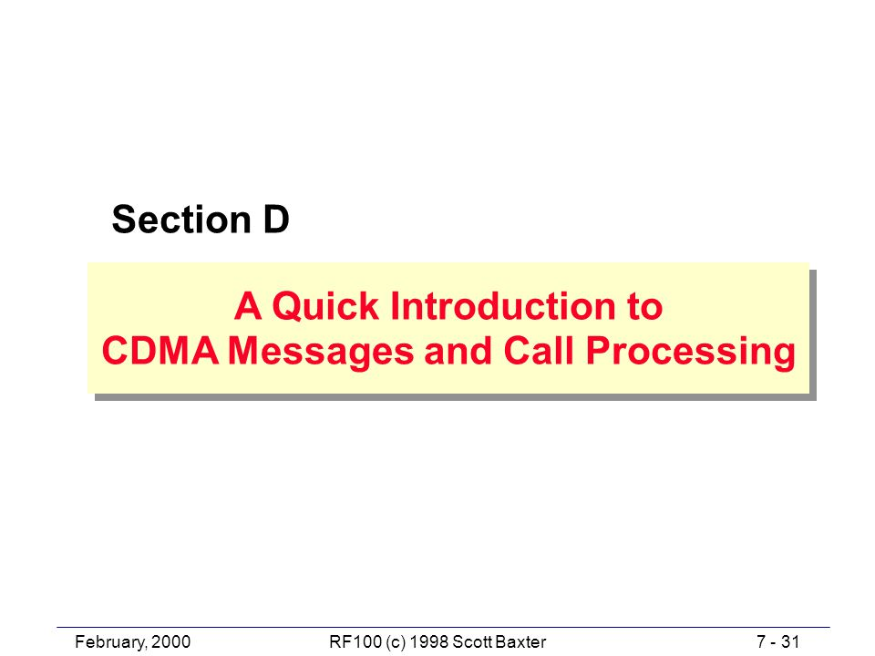 February, 20007 - 31RF100 (c) 1998 Scott Baxter Section D A Quick Introduction to CDMA Messages and Call Processing A Quick Introduction to CDMA Messages and Call Processing