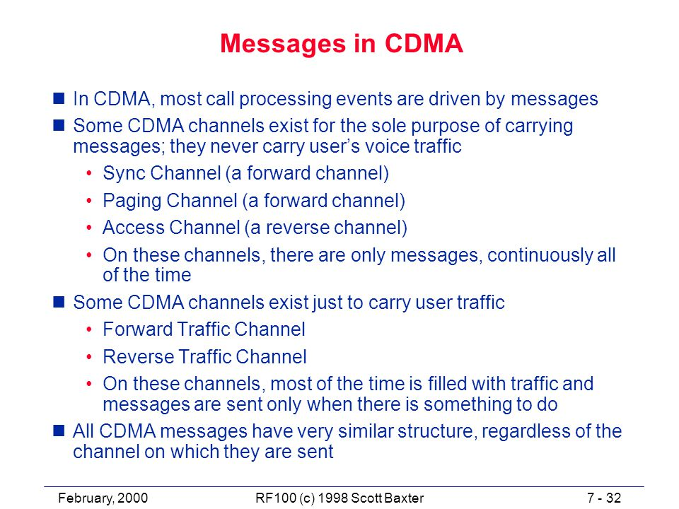 February, 20007 - 32RF100 (c) 1998 Scott Baxter Messages in CDMA nIn CDMA, most call processing events are driven by messages nSome CDMA channels exist for the sole purpose of carrying messages; they never carry user's voice traffic Sync Channel (a forward channel) Paging Channel (a forward channel) Access Channel (a reverse channel) On these channels, there are only messages, continuously all of the time nSome CDMA channels exist just to carry user traffic Forward Traffic Channel Reverse Traffic Channel On these channels, most of the time is filled with traffic and messages are sent only when there is something to do nAll CDMA messages have very similar structure, regardless of the channel on which they are sent