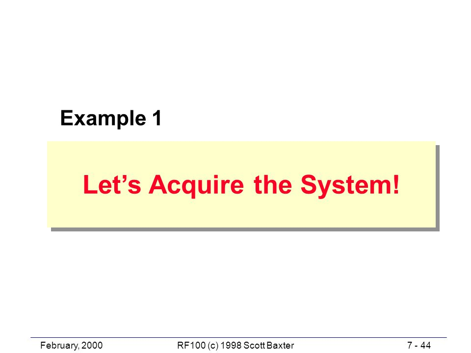 February, 20007 - 44RF100 (c) 1998 Scott Baxter Let's Acquire the System! Example 1