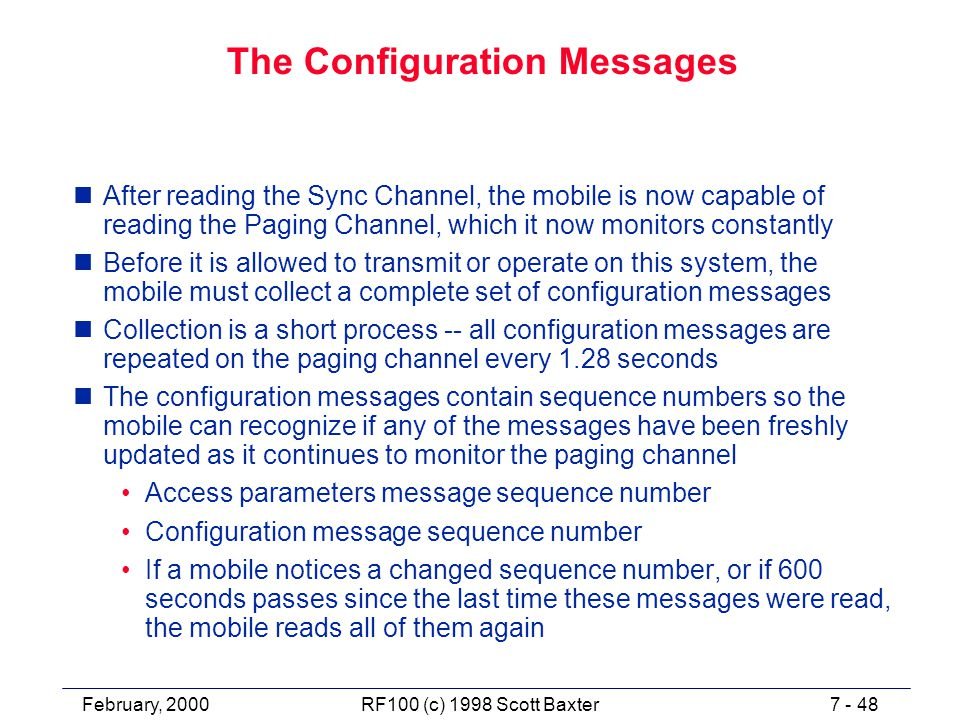 February, 20007 - 48RF100 (c) 1998 Scott Baxter The Configuration Messages nAfter reading the Sync Channel, the mobile is now capable of reading the Paging Channel, which it now monitors constantly nBefore it is allowed to transmit or operate on this system, the mobile must collect a complete set of configuration messages nCollection is a short process -- all configuration messages are repeated on the paging channel every 1.28 seconds nThe configuration messages contain sequence numbers so the mobile can recognize if any of the messages have been freshly updated as it continues to monitor the paging channel Access parameters message sequence number Configuration message sequence number If a mobile notices a changed sequence number, or if 600 seconds passes since the last time these messages were read, the mobile reads all of them again