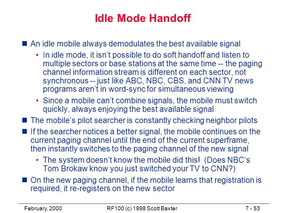 February, 20007 - 53RF100 (c) 1998 Scott Baxter Idle Mode Handoff nAn idle mobile always demodulates the best available signal In idle mode, it isn't possible to do soft handoff and listen to multiple sectors or base stations at the same time -- the paging channel information stream is different on each sector, not synchronous -- just like ABC, NBC, CBS, and CNN TV news programs aren't in word-sync for simultaneous viewing Since a mobile can't combine signals, the mobile must switch quickly, always enjoying the best available signal nThe mobile's pilot searcher is constantly checking neighbor pilots nIf the searcher notices a better signal, the mobile continues on the current paging channel until the end of the current superframe, then instantly switches to the paging channel of the new signal The system doesn't know the mobile did this.