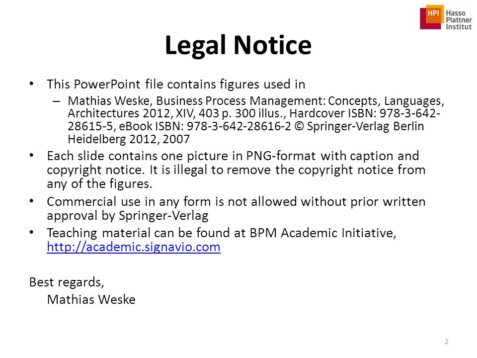 Legal Notice This PowerPoint file contains figures used in – Mathias Weske, Business Process Management: Concepts, Languages, Architectures 2012, XIV,