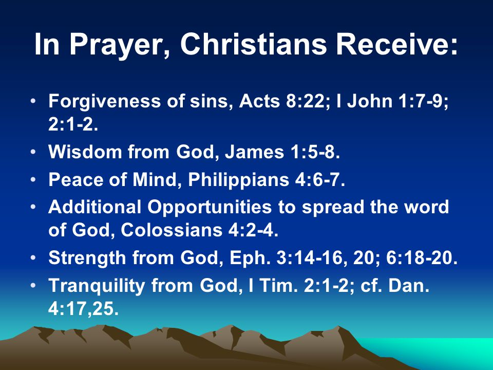 In Prayer, Christians Receive: Forgiveness of sins, Acts 8:22; I John 1:7-9; 2:1-2.
