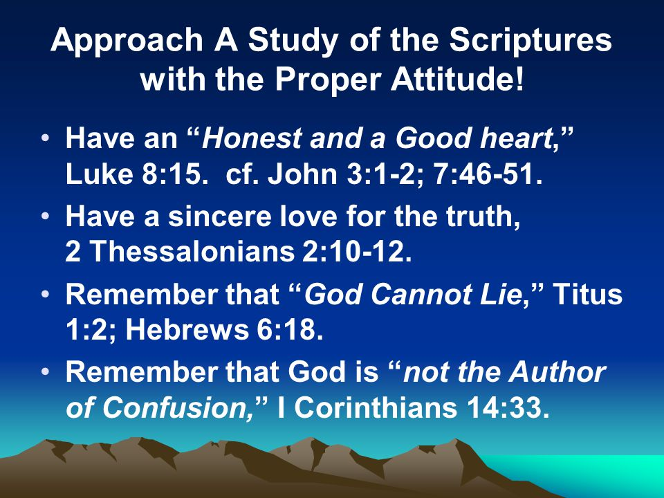 "Approach A Study of the Scriptures with the Proper Attitude! Have an ""Honest and a Good heart,"" Luke 8:15. cf. John 3:1-2; 7:46-51. Have a sincere lov"