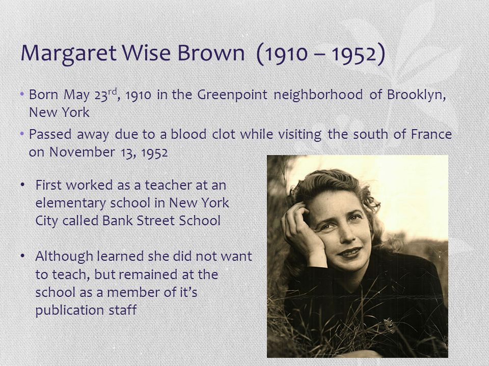 Margaret Wise Brown (1910 – 1952) Born May 23 rd, 1910 in the Greenpoint neighborhood of Brooklyn, New York Passed away due to a blood clot while visi
