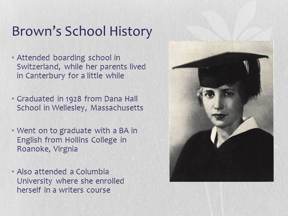 Brown's School History Attended boarding school in Switzerland, while her parents lived in Canterbury for a little while Graduated in 1928 from Dana H