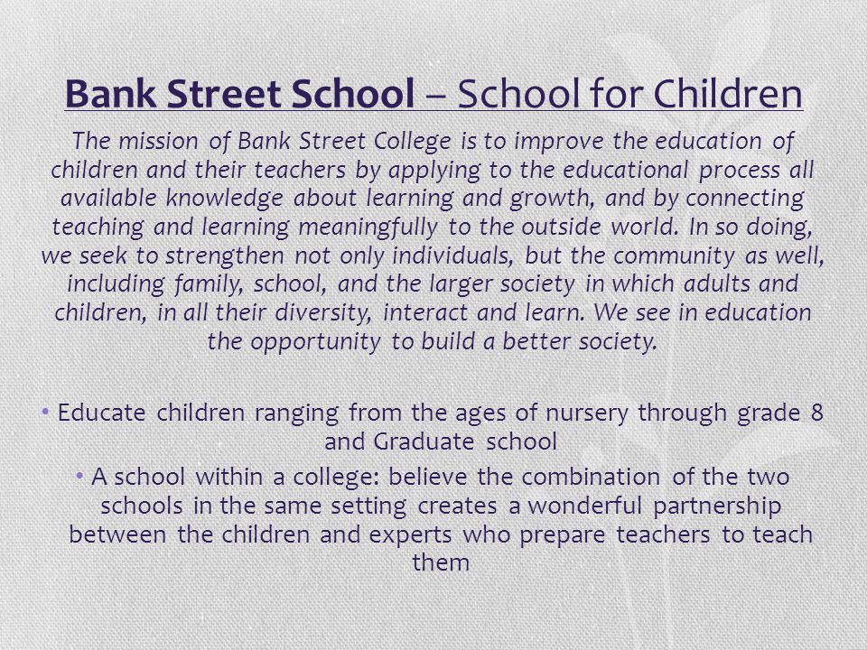 Bank Street School – School for Children The mission of Bank Street College is to improve the education of children and their teachers by applying to
