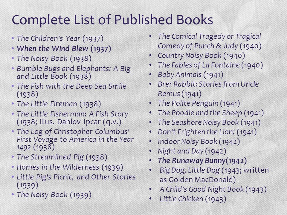 Complete List of Published Books The Children's Year (1937) When the Wind Blew (1937) The Noisy Book (1938) Bumble Bugs and Elephants: A Big and Littl