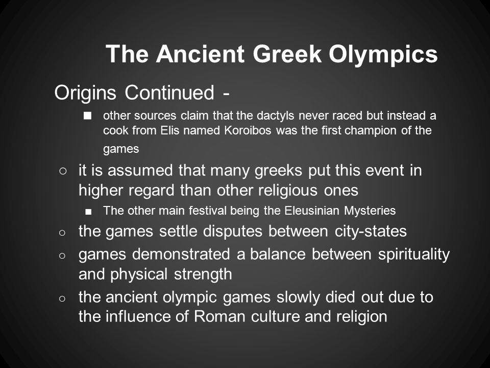 The Ancient Greek Olympics Origins Continued - ■ other sources claim that the dactyls never raced but instead a cook from Elis named Koroibos was the first champion of the games ○it is assumed that many greeks put this event in higher regard than other religious ones ■The other main festival being the Eleusinian Mysteries ○ the games settle disputes between city-states ○ games demonstrated a balance between spirituality and physical strength ○ the ancient olympic games slowly died out due to the influence of Roman culture and religion