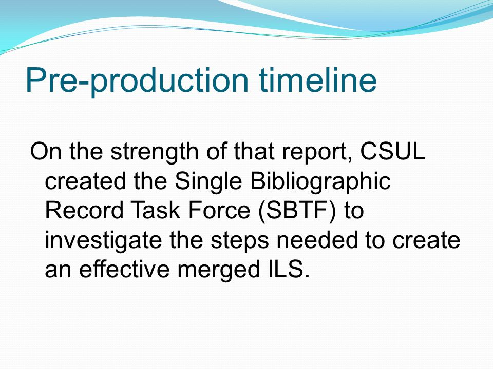 Pre-production timeline On the strength of that report, CSUL created the Single Bibliographic Record Task Force (SBTF) to investigate the steps needed to create an effective merged ILS.