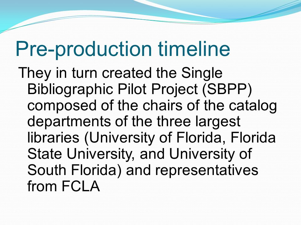 Pre-production timeline They in turn created the Single Bibliographic Pilot Project (SBPP) composed of the chairs of the catalog departments of the three largest libraries (University of Florida, Florida State University, and University of South Florida) and representatives from FCLA