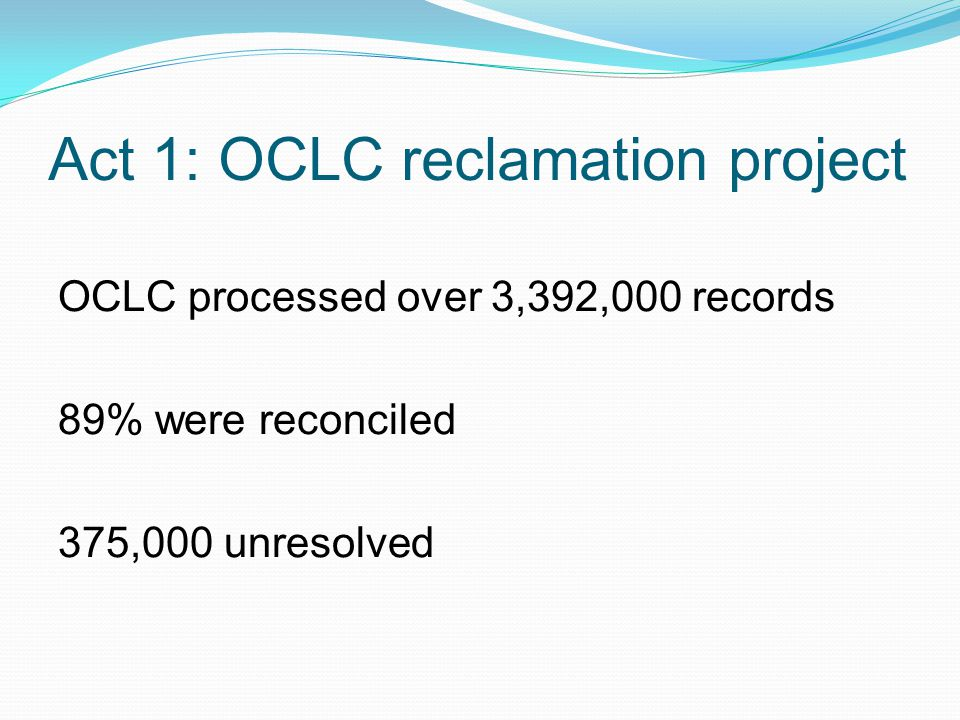 Act 1: OCLC reclamation project OCLC processed over 3,392,000 records 89% were reconciled 375,000 unresolved