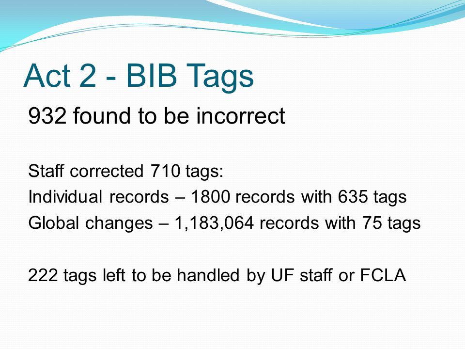 Act 2 - BIB Tags 932 found to be incorrect Staff corrected 710 tags: Individual records – 1800 records with 635 tags Global changes – 1,183,064 records with 75 tags 222 tags left to be handled by UF staff or FCLA