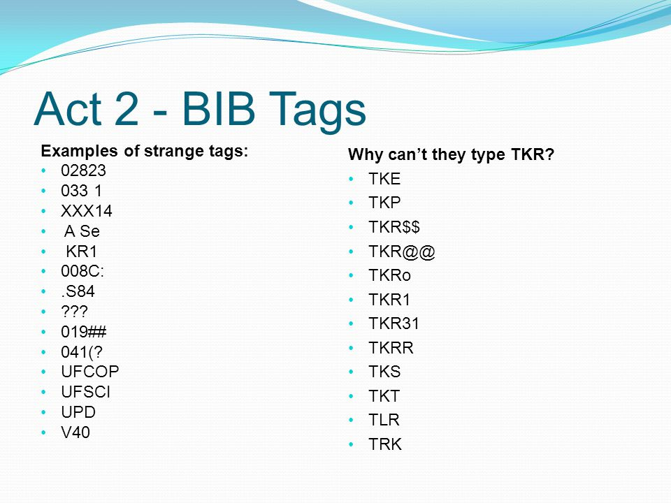 Act 2 - BIB Tags Examples of strange tags: 02823 033 1 XXX14 A Se KR1 008C:.S84 .