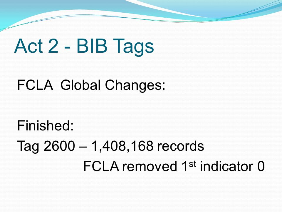 Act 2 - BIB Tags FCLA Global Changes: Finished: Tag 2600 – 1,408,168 records FCLA removed 1 st indicator 0