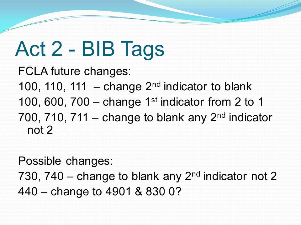 Act 2 - BIB Tags FCLA future changes: 100, 110, 111 – change 2 nd indicator to blank 100, 600, 700 – change 1 st indicator from 2 to 1 700, 710, 711 – change to blank any 2 nd indicator not 2 Possible changes: 730, 740 – change to blank any 2 nd indicator not 2 440 – change to 4901 & 830 0