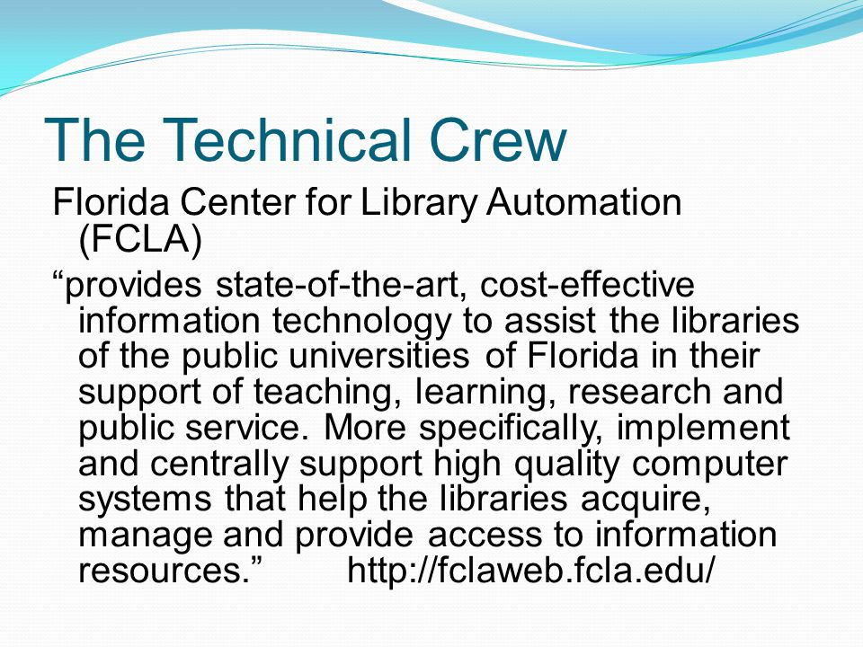 The Technical Crew Florida Center for Library Automation (FCLA) provides state-of-the-art, cost-effective information technology to assist the libraries of the public universities of Florida in their support of teaching, learning, research and public service.