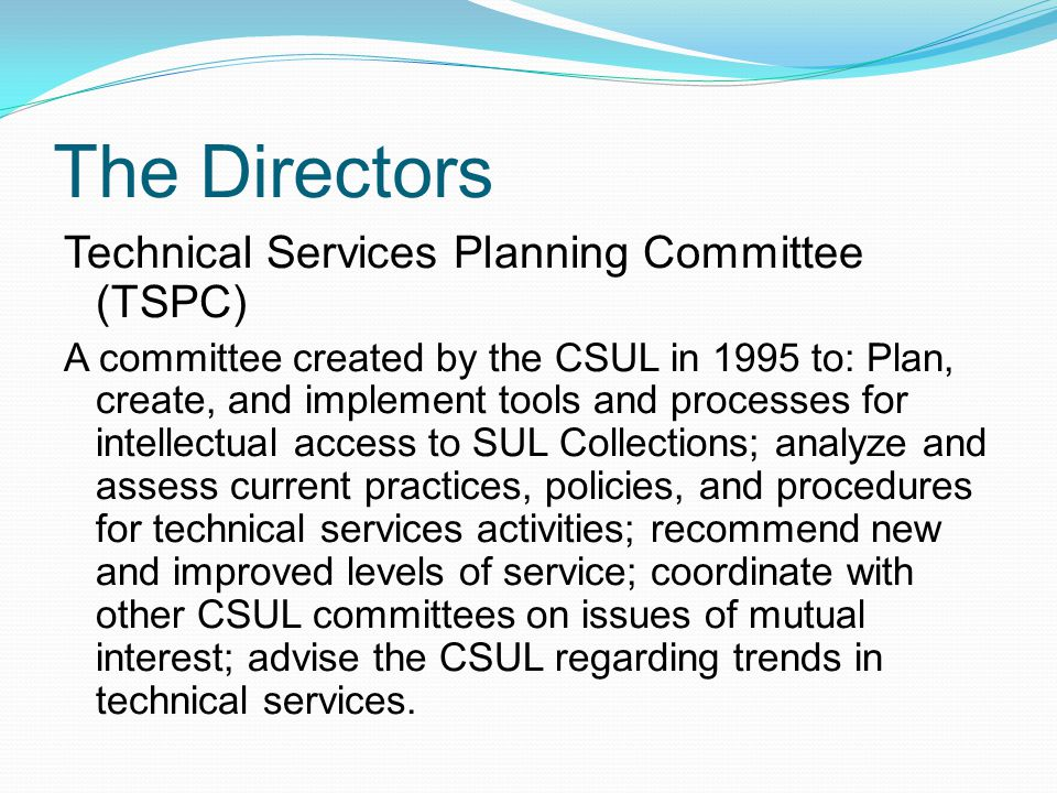 The Directors Technical Services Planning Committee (TSPC) A committee created by the CSUL in 1995 to: Plan, create, and implement tools and processes for intellectual access to SUL Collections; analyze and assess current practices, policies, and procedures for technical services activities; recommend new and improved levels of service; coordinate with other CSUL committees on issues of mutual interest; advise the CSUL regarding trends in technical services.