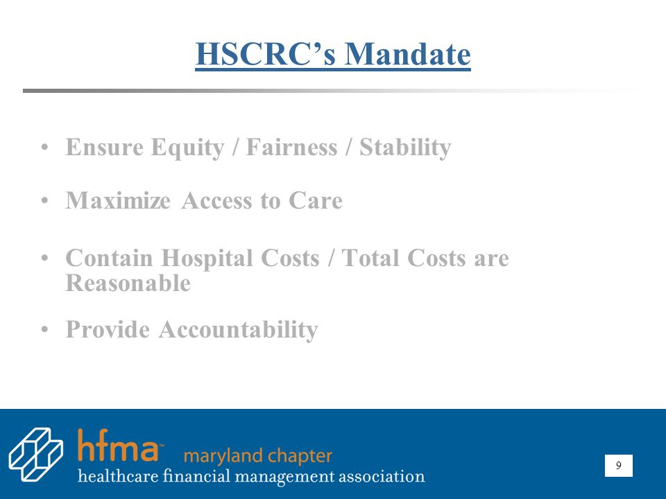 9 HSCRC's Mandate Ensure Equity / Fairness / Stability Maximize Access to Care Contain Hospital Costs / Total Costs are Reasonable Provide Accountabil