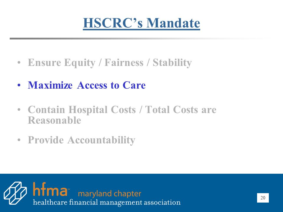 20 HSCRC's Mandate Ensure Equity / Fairness / Stability Maximize Access to Care Contain Hospital Costs / Total Costs are Reasonable Provide Accountabi