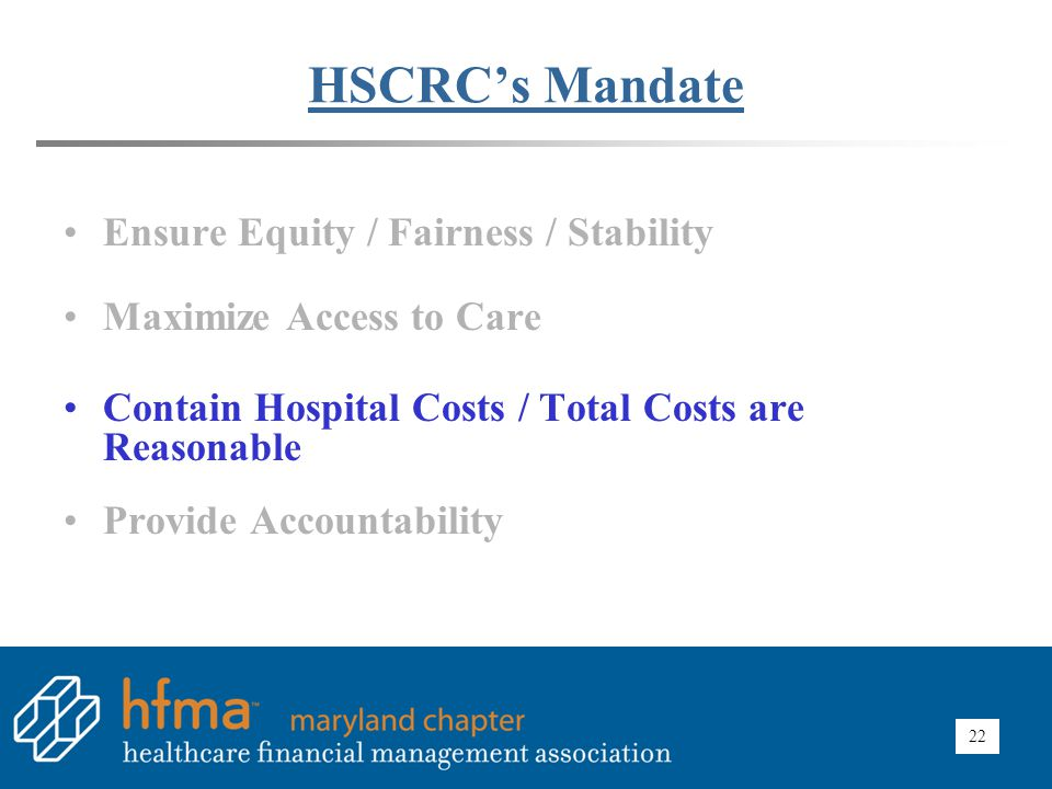 22 HSCRC's Mandate Ensure Equity / Fairness / Stability Maximize Access to Care Contain Hospital Costs / Total Costs are Reasonable Provide Accountabi