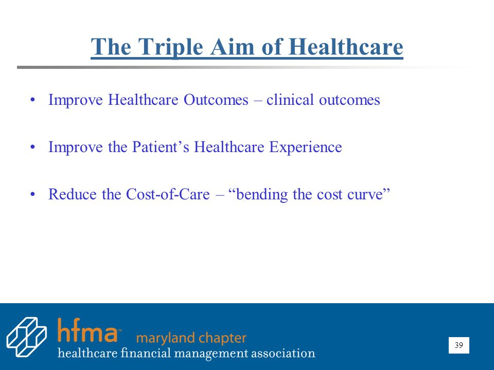39 The Triple Aim of Healthcare Improve Healthcare Outcomes – clinical outcomes Improve the Patient's Healthcare Experience Reduce the Cost-of-Care –