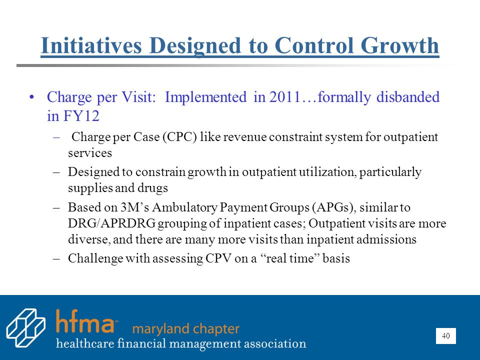 40 Initiatives Designed to Control Growth Charge per Visit: Implemented in 2011…formally disbanded in FY12 – Charge per Case (CPC) like revenue constr