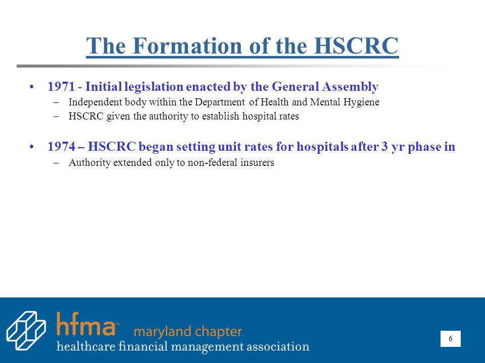 6 The Formation of the HSCRC 1971 - Initial legislation enacted by the General Assembly –Independent body within the Department of Health and Mental H