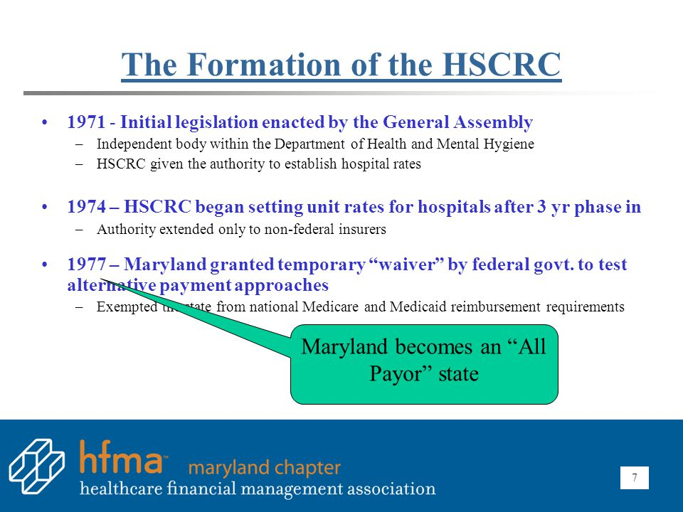 7 The Formation of the HSCRC 1971 - Initial legislation enacted by the General Assembly –Independent body within the Department of Health and Mental H