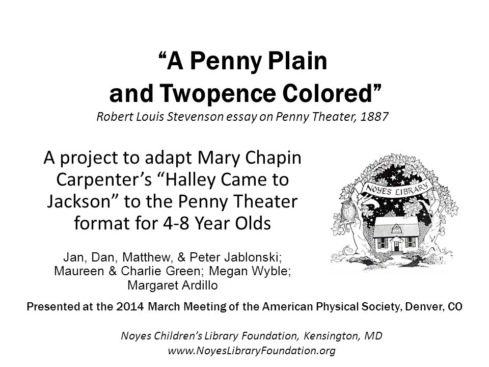 A Penny Plain and Twopence Colored Robert Louis Stevenson essay on Penny Theater, 1887 A project to adapt Mary Chapin Carpenter's Halley Came to Jackson to the Penny Theater format for 4-8 Year Olds Jan, Dan, Matthew, & Peter Jablonski; Maureen & Charlie Green; Megan Wyble; Margaret Ardillo Noyes Children's Library Foundation, Kensington, MD www.NoyesLibraryFoundation.org Presented at the 2014 March Meeting of the American Physical Society, Denver, CO