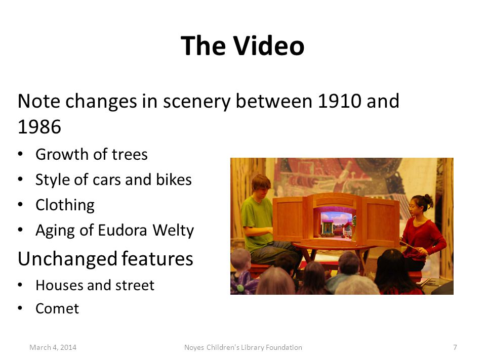 The Video March 4, 2014Noyes Children s Library Foundation7 Note changes in scenery between 1910 and 1986 Growth of trees Style of cars and bikes Clothing Aging of Eudora Welty Unchanged features Houses and street Comet