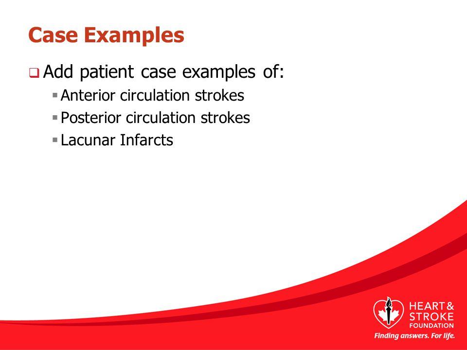 Case Examples  Add patient case examples of:  Anterior circulation strokes  Posterior circulation strokes  Lacunar Infarcts