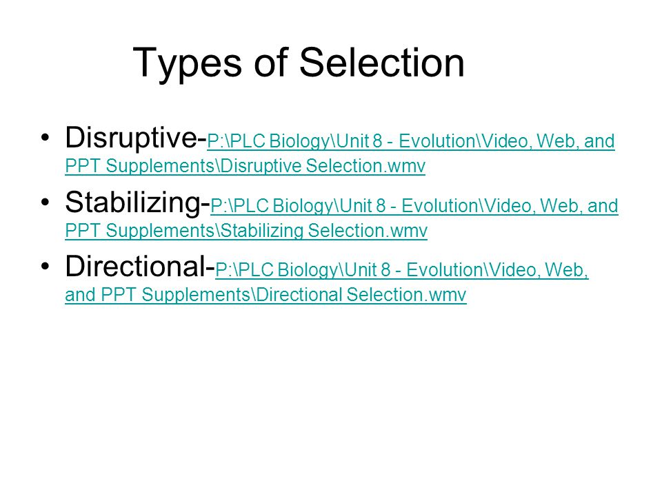 Types of Selection Disruptive- P:\PLC Biology\Unit 8 - Evolution\Video, Web, and PPT Supplements\Disruptive Selection.wmv P:\PLC Biology\Unit 8 - Evol