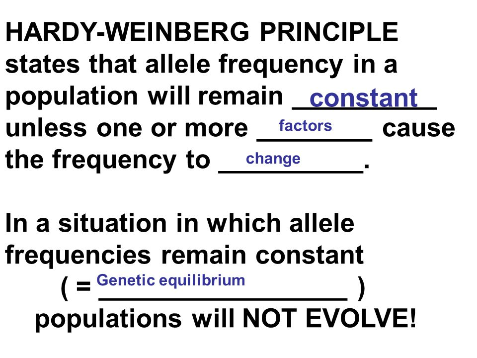 HARDY-WEINBERG PRINCIPLE states that allele frequency in a population will remain __________ unless one or more ________ cause the frequency to ______