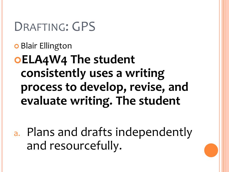 D RAFTING : GPS Blair Ellington ELA4W4 The student consistently uses a writing process to develop, revise, and evaluate writing.
