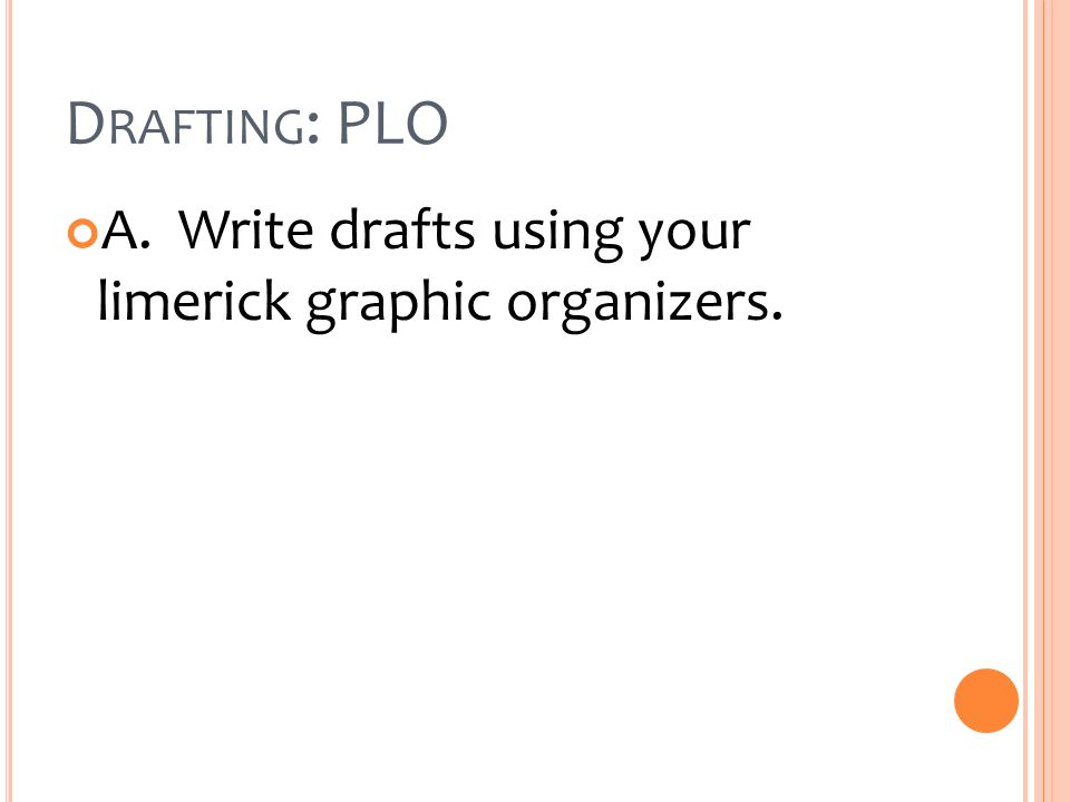 D RAFTING : PLO A. Write drafts using your limerick graphic organizers.