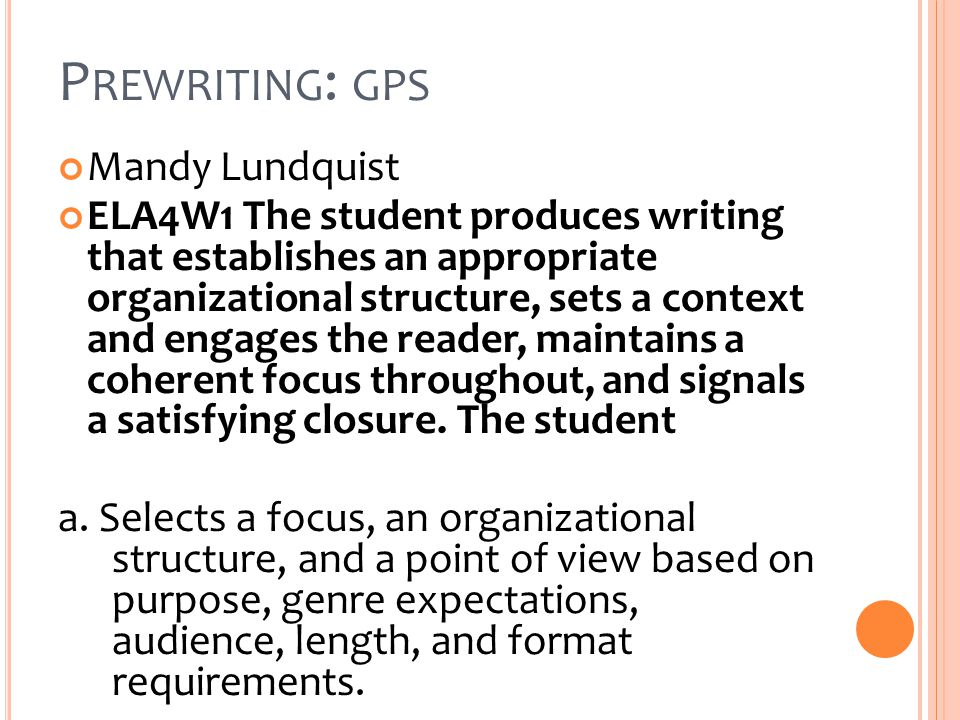 P REWRITING : GPS Mandy Lundquist ELA4W1 The student produces writing that establishes an appropriate organizational structure, sets a context and engages the reader, maintains a coherent focus throughout, and signals a satisfying closure.