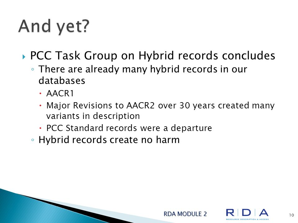  PCC Task Group on Hybrid records concludes ◦ There are already many hybrid records in our databases  AACR1  Major Revisions to AACR2 over 30 years created many variants in description  PCC Standard records were a departure ◦ Hybrid records create no harm RDA MODULE 2 10
