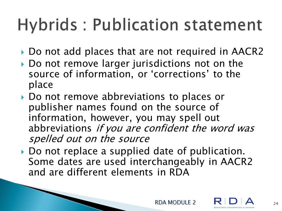  Do not add places that are not required in AACR2  Do not remove larger jurisdictions not on the source of information, or 'corrections' to the place  Do not remove abbreviations to places or publisher names found on the source of information, however, you may spell out abbreviations if you are confident the word was spelled out on the source  Do not replace a supplied date of publication.