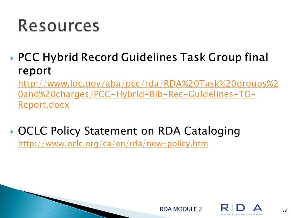  PCC Hybrid Record Guidelines Task Group final report http://www.loc.gov/aba/pcc/rda/RDA%20Task%20groups%2 0and%20charges/PCC-Hybrid-Bib-Rec-Guidelines-TG- Report.docx  OCLC Policy Statement on RDA Cataloging http://www.oclc.org/ca/en/rda/new-policy.htm RDA MODULE 2 33