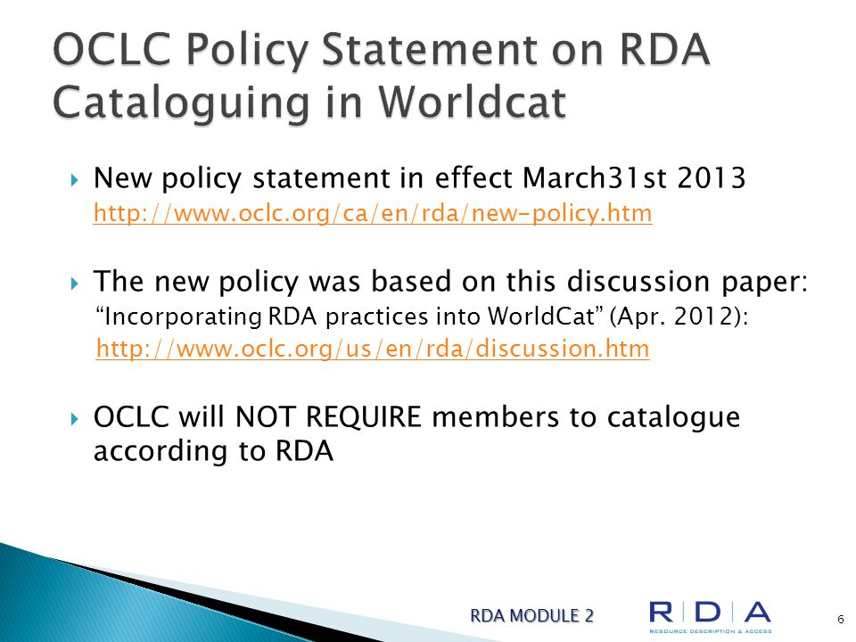  New policy statement in effect March31st 2013 http://www.oclc.org/ca/en/rda/new-policy.htm  The new policy was based on this discussion paper: Incorporating RDA practices into WorldCat (Apr.