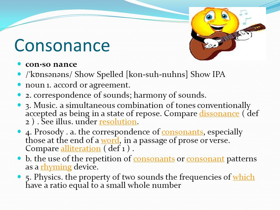 Consonance Continued Origin: 1350–1400; Middle English (< Anglo-French ) < Latin consonantia concord.