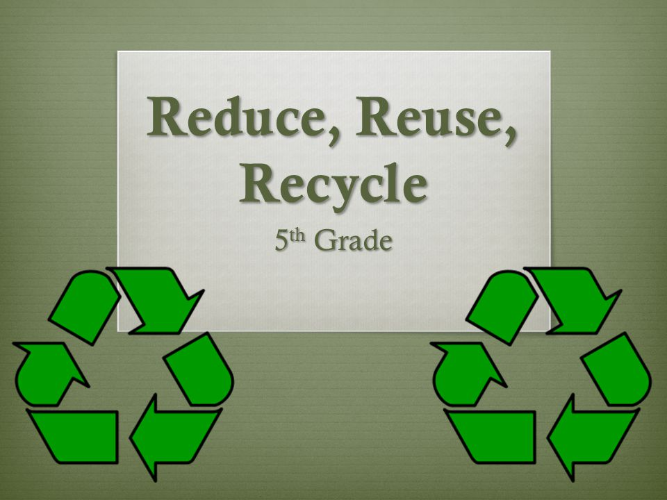 Reduce, Reuse, Recycle 5 th Grade