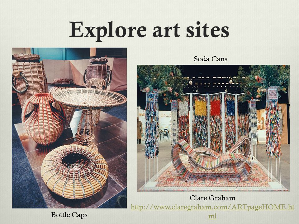 Explore art sites Clare Graham http://www.claregraham.com/ARTpageHOME.ht ml Bottle Caps Soda Cans