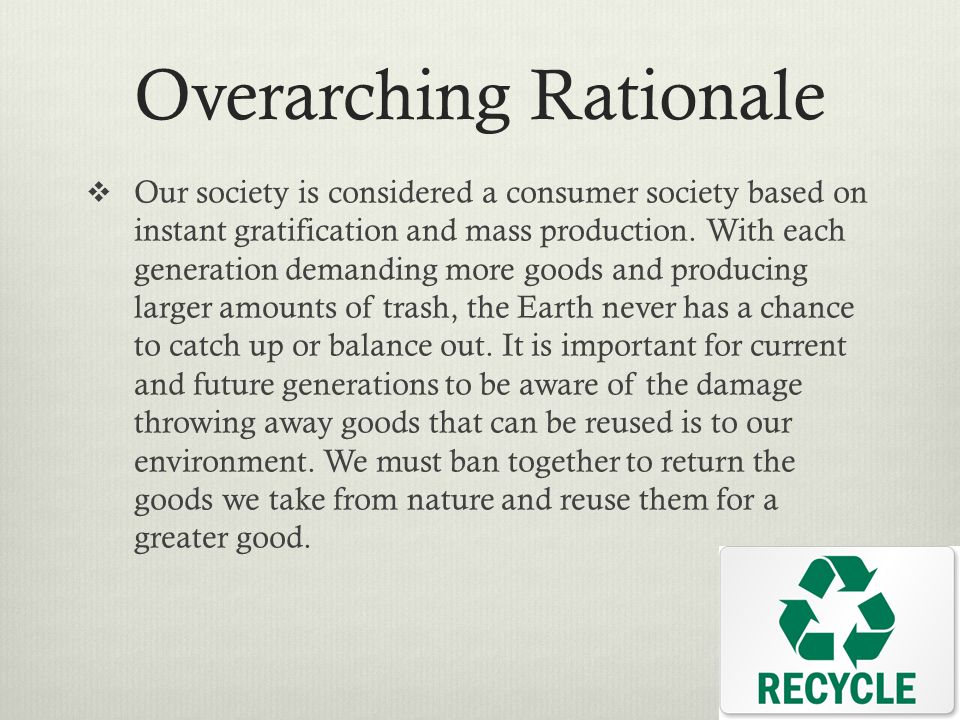 Overarching Rationale  Our society is considered a consumer society based on instant gratification and mass production. With each generation demandin