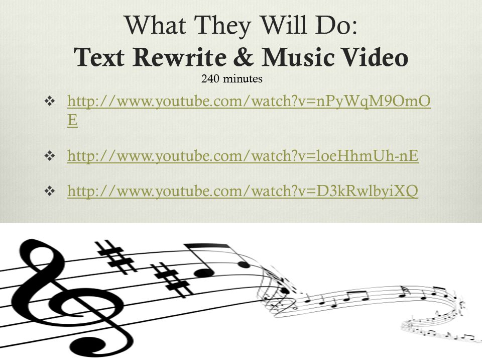 What They Will Do: Text Rewrite & Music Video  http://www.youtube.com/watch v=nPyWqM9OmO E http://www.youtube.com/watch v=nPyWqM9OmO E  http://www.youtube.com/watch v=loeHhmUh-nE http://www.youtube.com/watch v=loeHhmUh-nE  http://www.youtube.com/watch v=D3kRwlbyiXQ http://www.youtube.com/watch v=D3kRwlbyiXQ 240 minutes