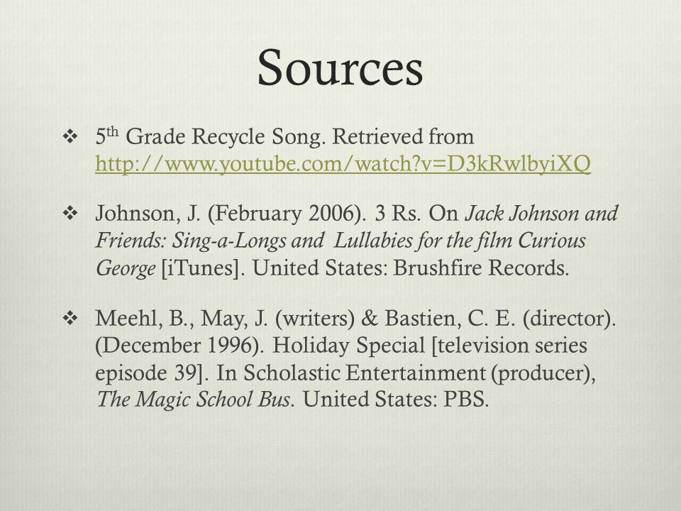 Sources  5 th Grade Recycle Song. Retrieved from http://www.youtube.com/watch?v=D3kRwlbyiXQ http://www.youtube.com/watch?v=D3kRwlbyiXQ  Johnson, J.